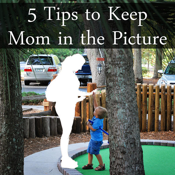 5 Tips to Keep Mom in the Picture